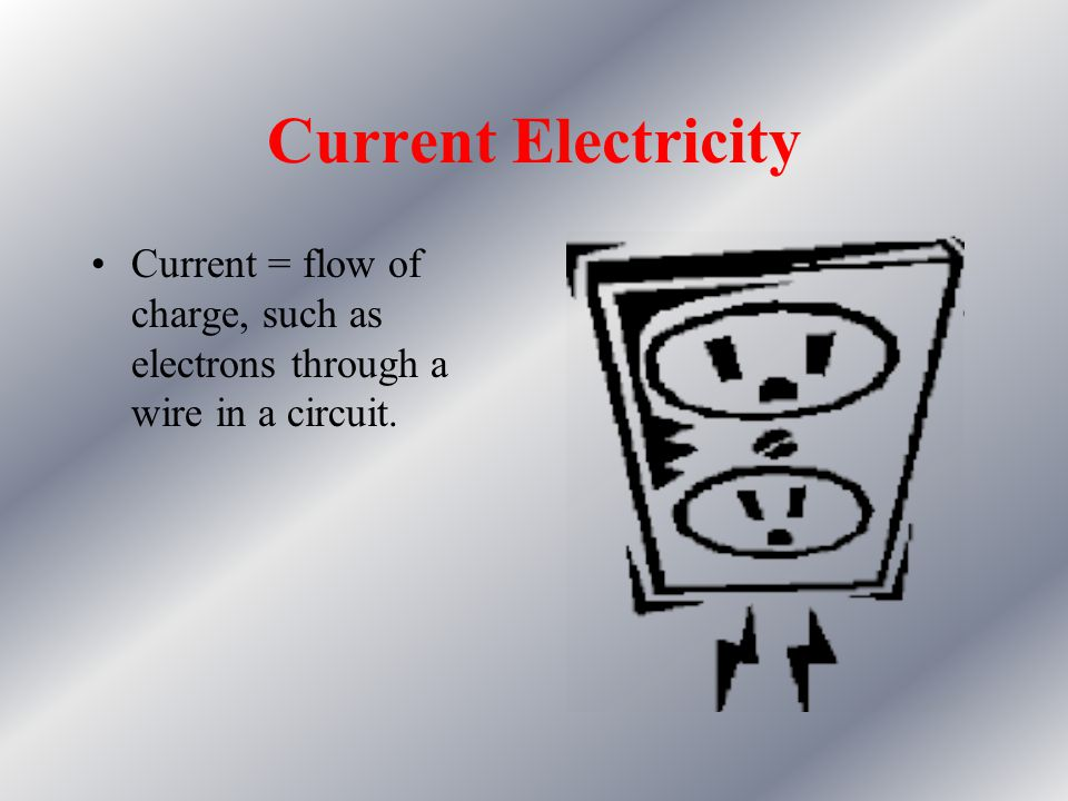 Current Electricity Current = flow of charge, such as electrons through a wire in a circuit.
