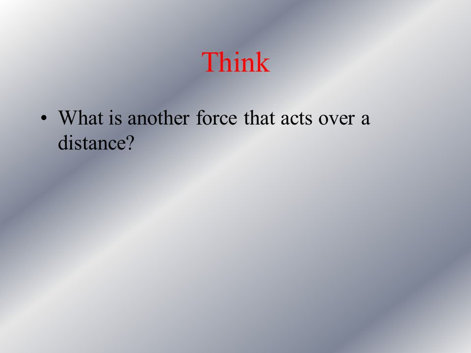 Think What is another force that acts over a distance