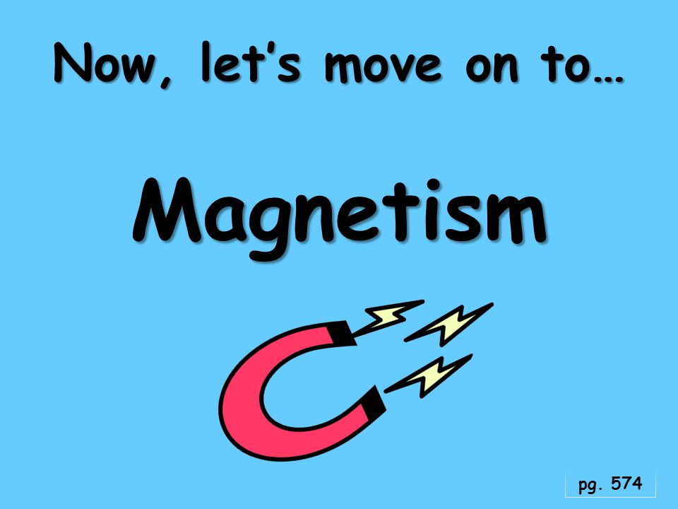 Now, let's move on to… Magnetism pg. 574