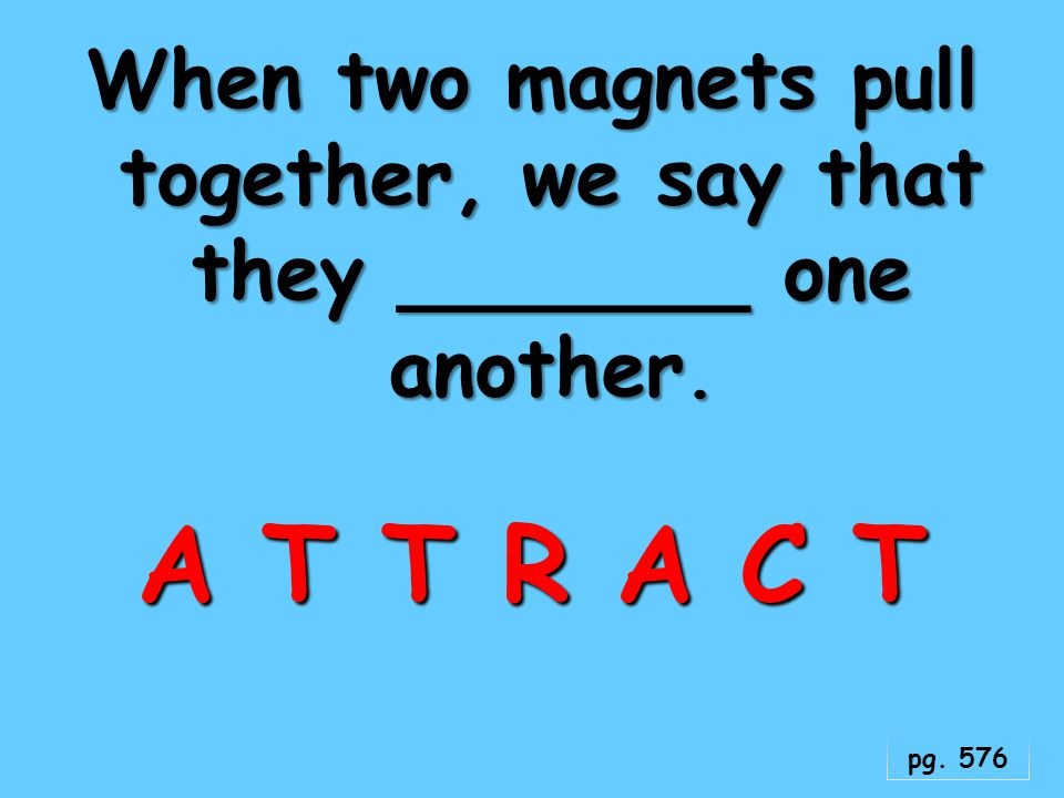 When two magnets pull together, we say that they _______ one another.