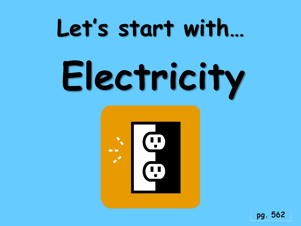 Let's start with… Electricity pg. 562