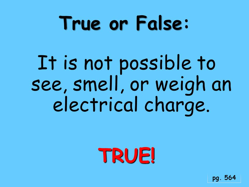 It is not possible to see, smell, or weigh an electrical charge. TRUE!
