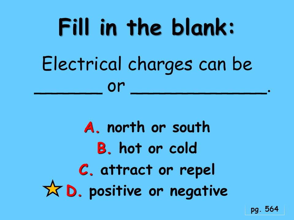 Electrical charges can be ______ or ____________.