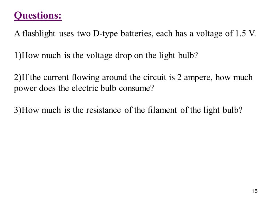 Questions: A flashlight uses two D-type batteries, each has a voltage of 1.5 V. How much is the voltage drop on the light bulb