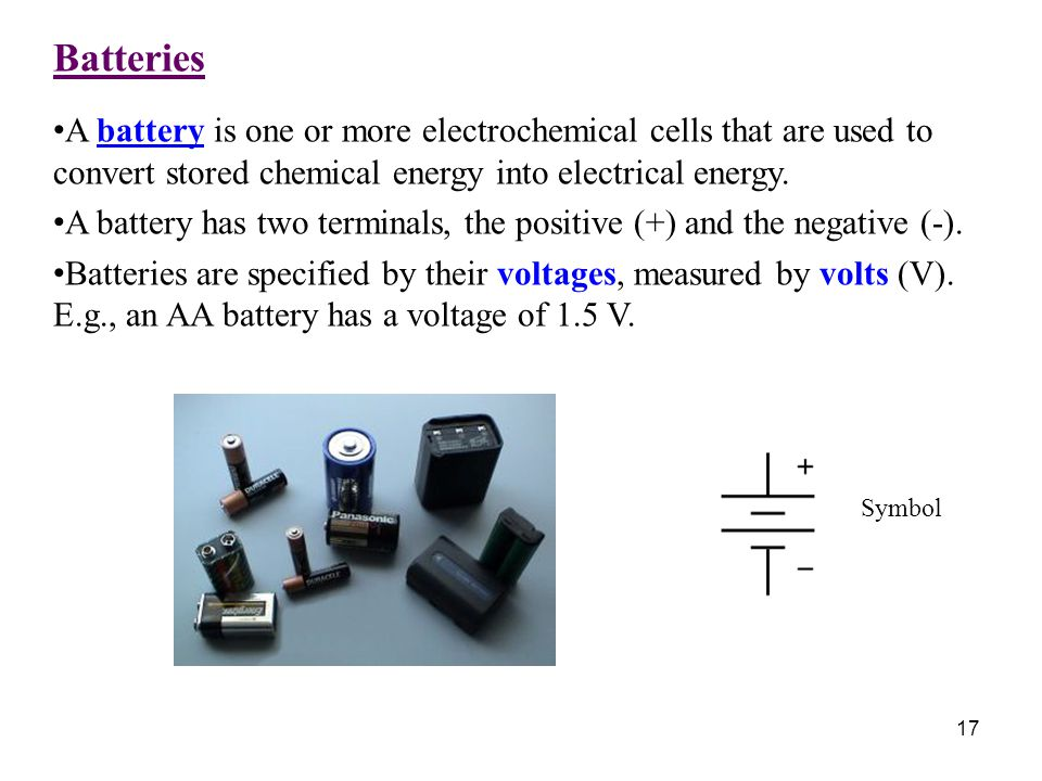 Batteries A battery is one or more electrochemical cells that are used to convert stored chemical energy into electrical energy.