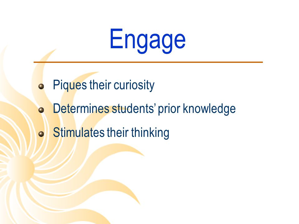 Engage Piques their curiosity Determines students' prior knowledge