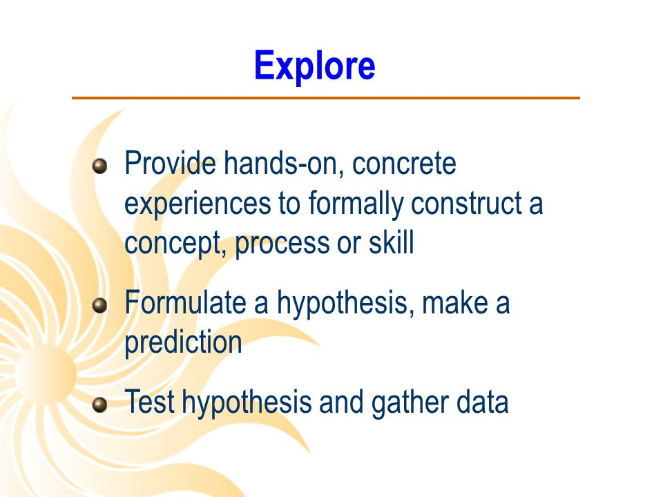 Explore Provide hands-on, concrete experiences to formally construct a concept, process or skill. Formulate a hypothesis, make a prediction.