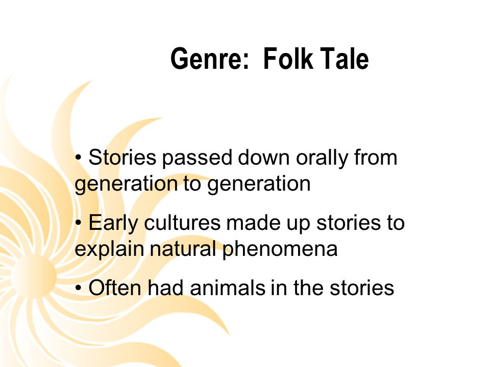 Genre: Folk Tale Stories passed down orally from generation to generation. Early cultures made up stories to explain natural phenomena.