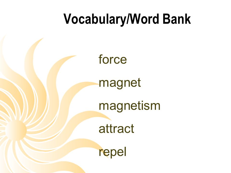 Vocabulary/Word Bank force magnet magnetism attract repel