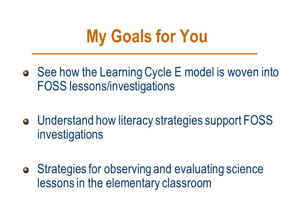 My Goals for You See how the Learning Cycle E model is woven into FOSS lessons/investigations.