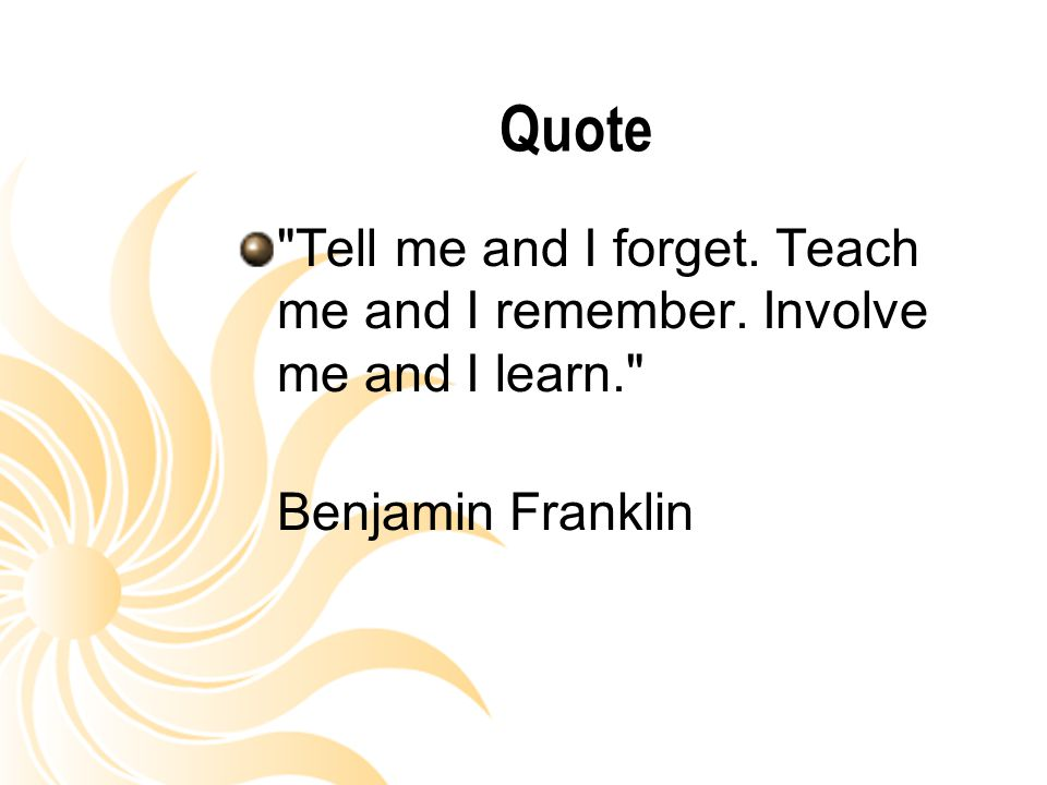 Quote Tell me and I forget. Teach me and I remember. Involve me and I learn. Benjamin Franklin