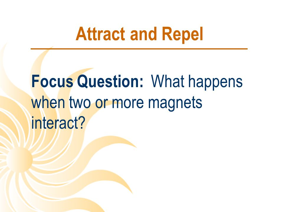 Attract and Repel Focus Question: What happens when two or more magnets interact