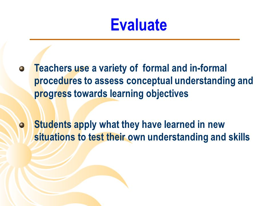 Evaluate Teachers use a variety of formal and in-formal procedures to assess conceptual understanding and progress towards learning objectives.
