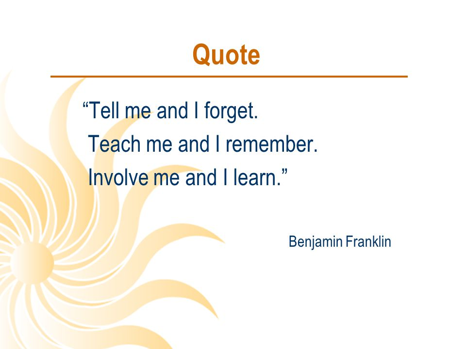 Quote Tell me and I forget. Teach me and I remember.