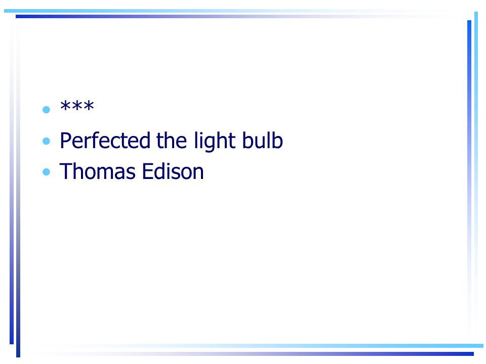 *** Perfected the light bulb Thomas Edison