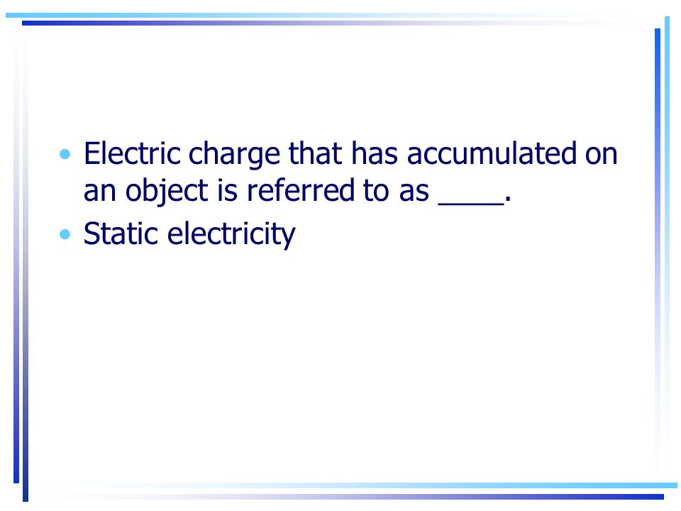 Electric charge that has accumulated on an object is referred to as ____.
