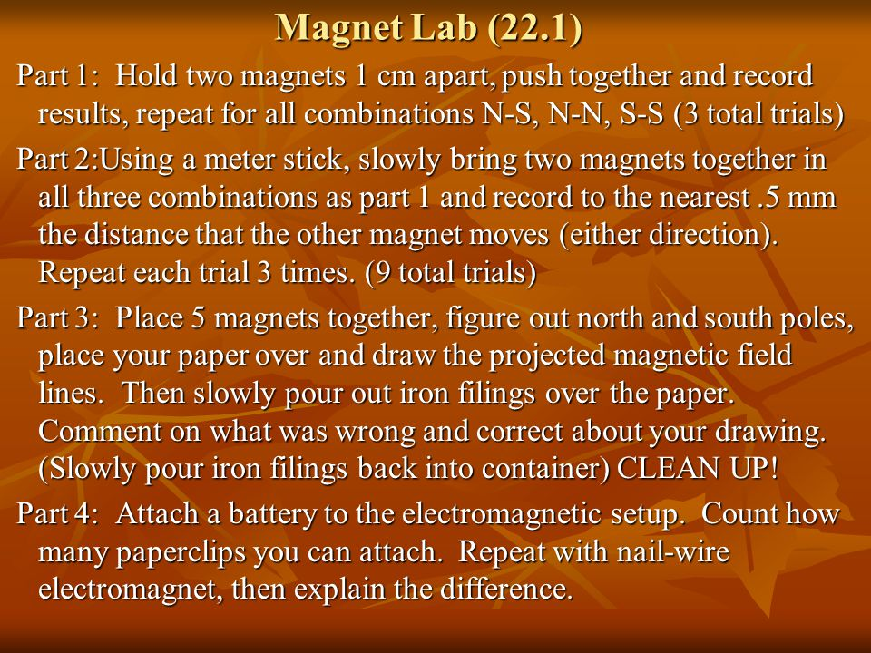 Magnet Lab (22.1) Part 1: Hold two magnets 1 cm apart, push together and record results, repeat for all combinations N-S, N-N, S-S (3 total trials)