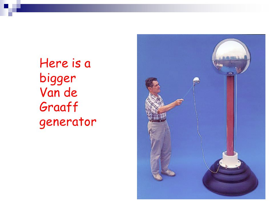Here is a bigger Van de Graaff generator