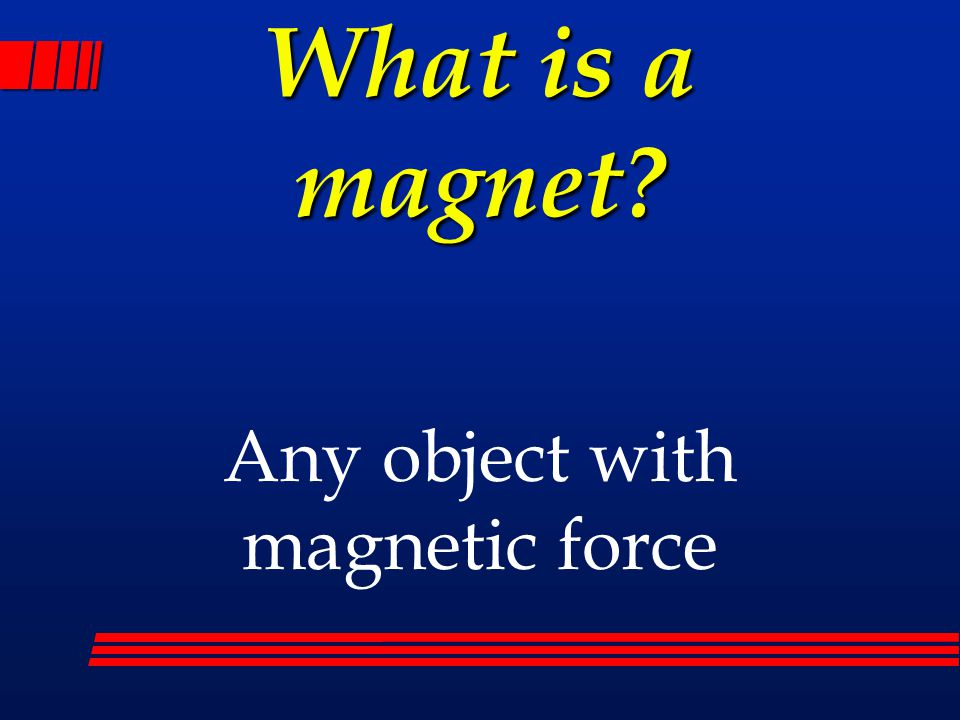 Any object with magnetic force