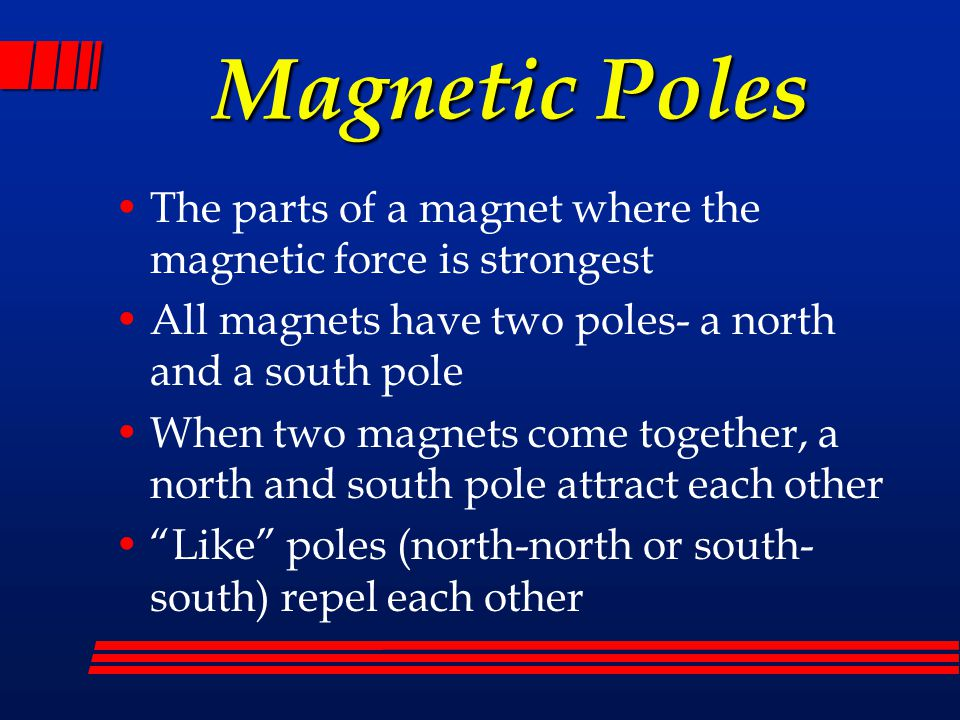 Magnetic Poles The parts of a magnet where the magnetic force is strongest. All magnets have two poles- a north and a south pole.