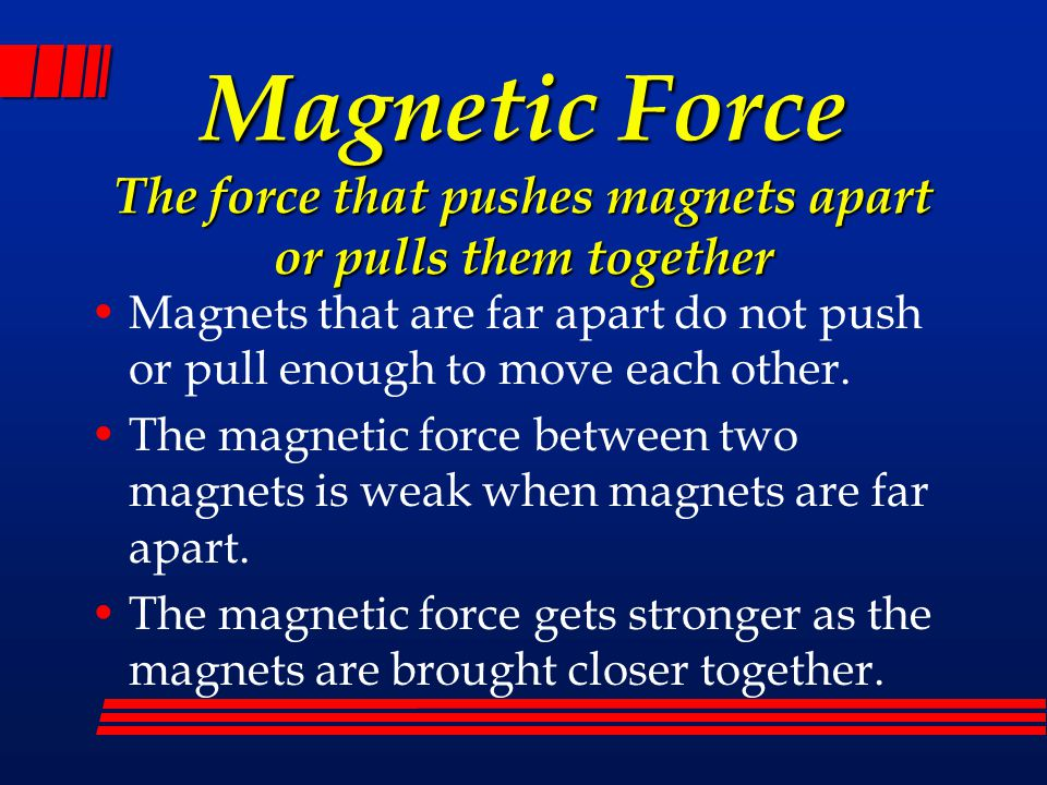Magnetic Force The force that pushes magnets apart or pulls them together