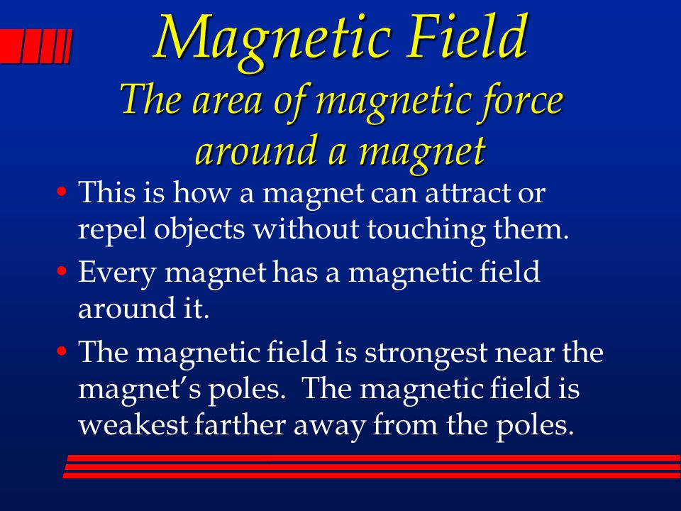Magnetic Field The area of magnetic force around a magnet