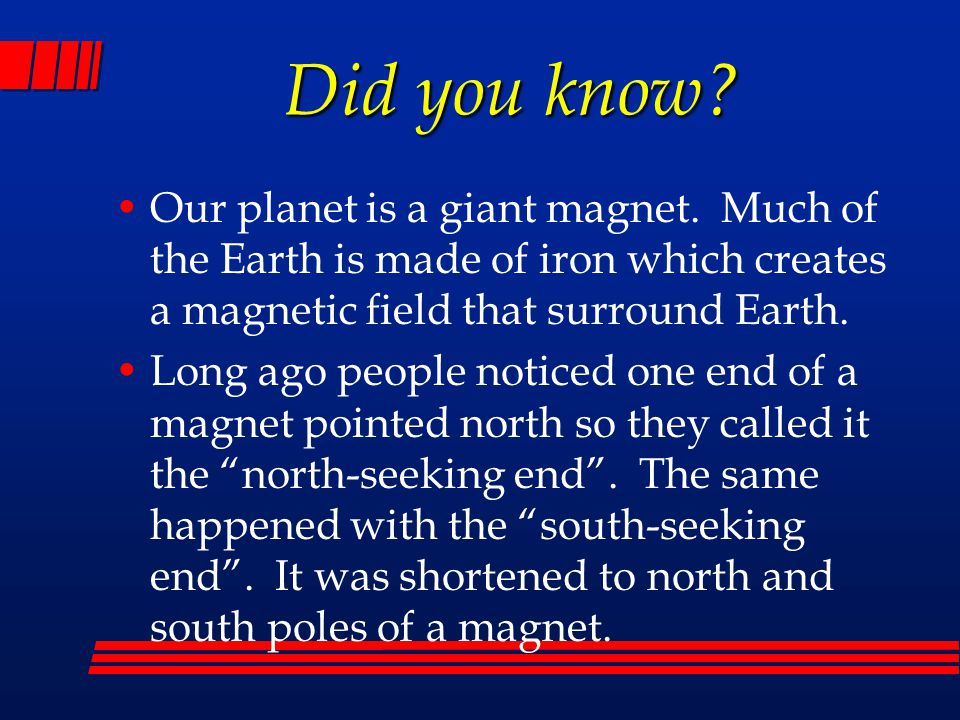 Did you know Our planet is a giant magnet. Much of the Earth is made of iron which creates a magnetic field that surround Earth.