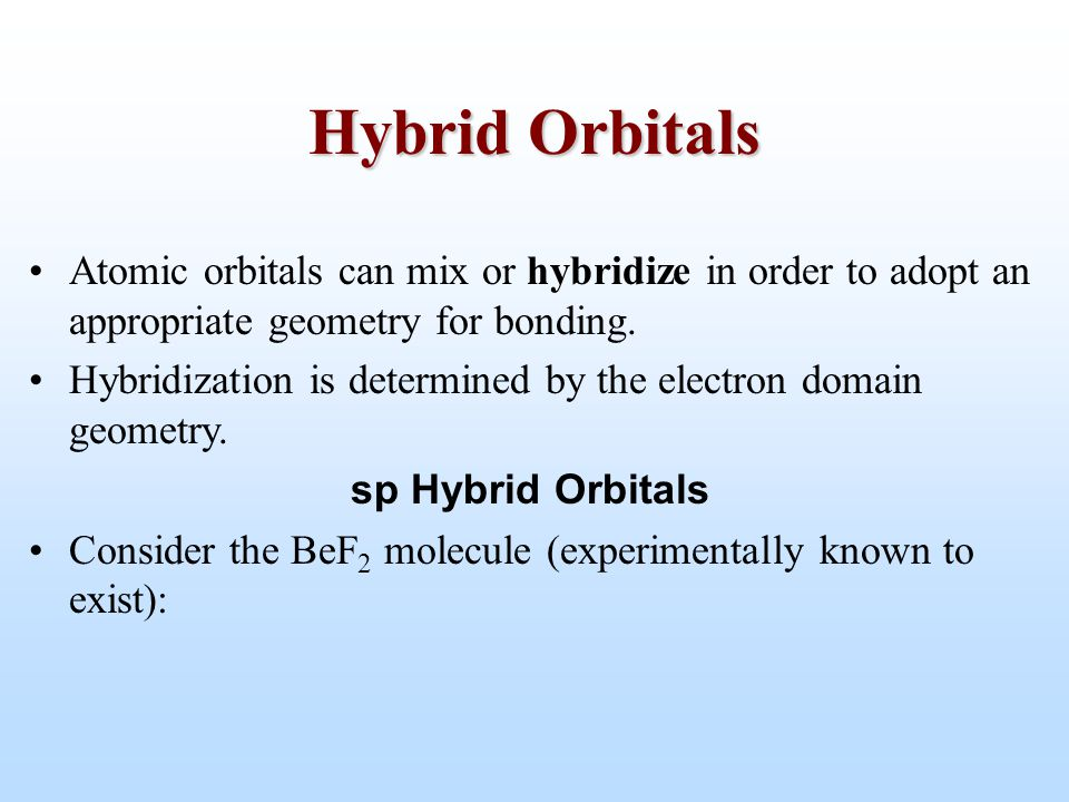 Hybrid Orbitals Atomic orbitals can mix or hybridize in order to adopt an appropriate geometry for bonding.