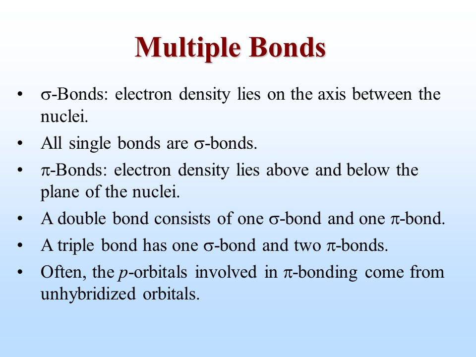 Multiple Bonds -Bonds: electron density lies on the axis between the nuclei. All single bonds are -bonds.