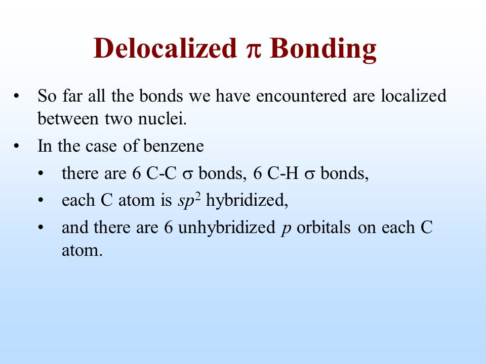 Delocalized p Bonding So far all the bonds we have encountered are localized between two nuclei. In the case of benzene.