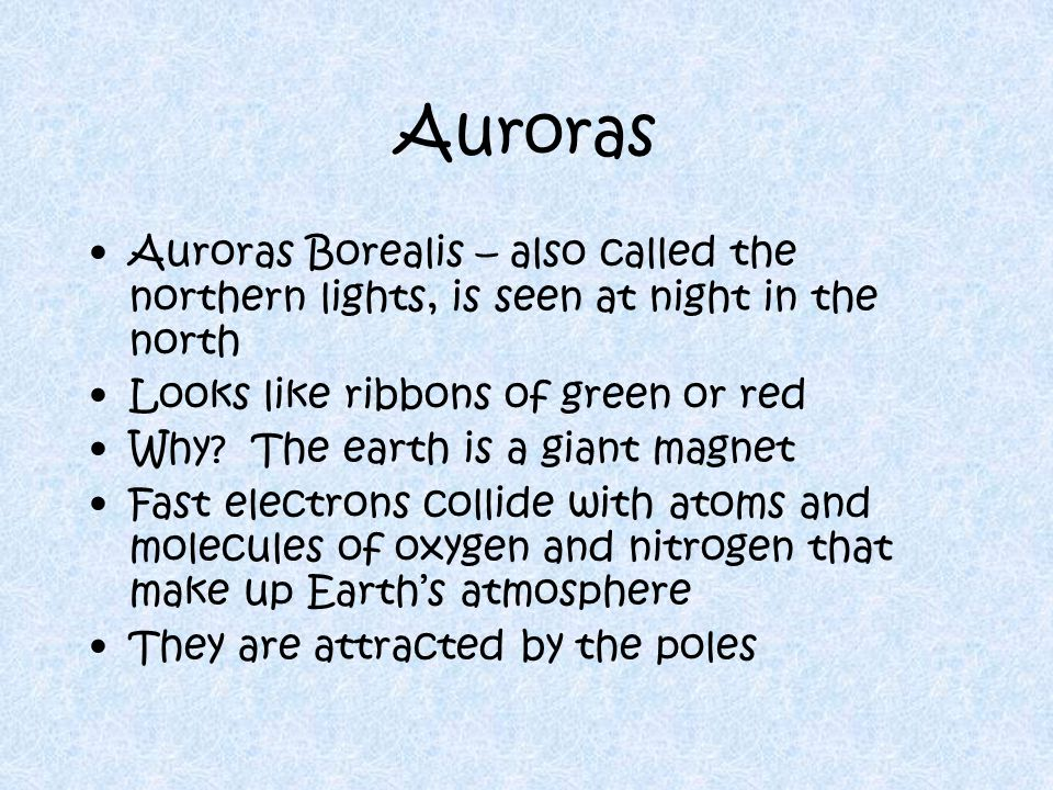 Auroras Auroras Borealis – also called the northern lights, is seen at night in the north. Looks like ribbons of green or red.
