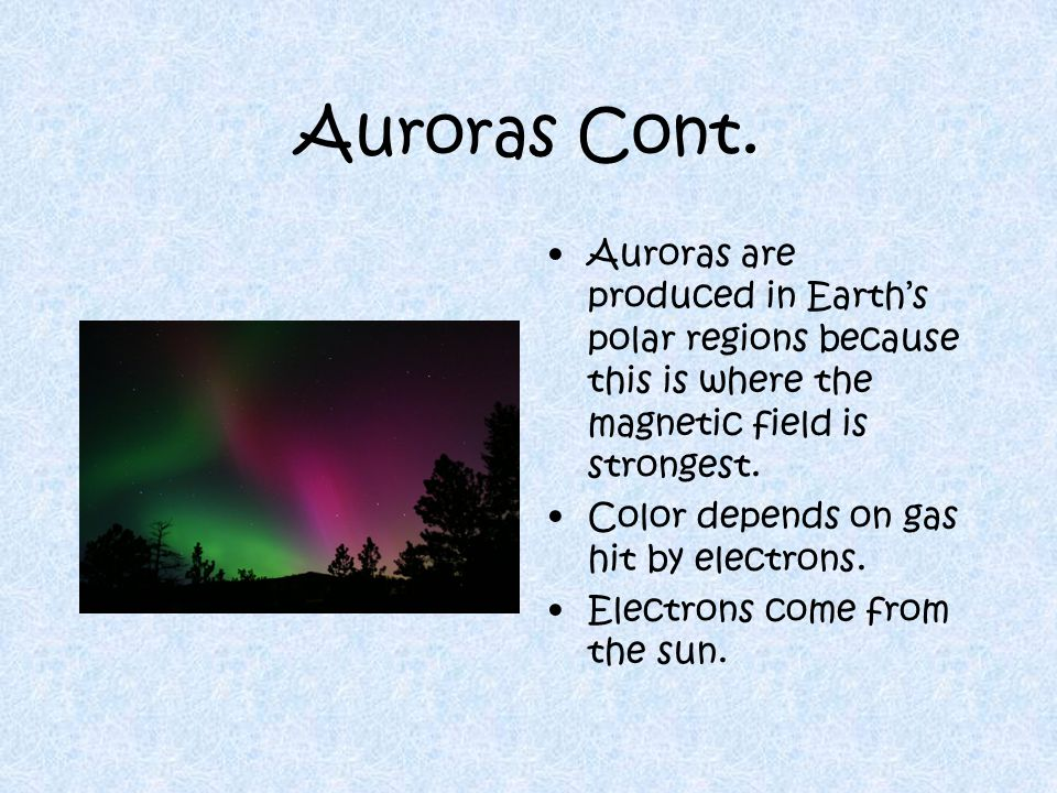 Auroras Cont. Auroras are produced in Earth's polar regions because this is where the magnetic field is strongest.