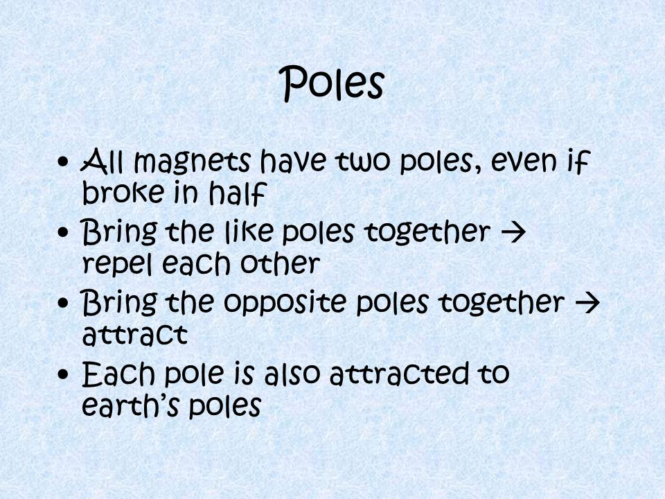 Poles All magnets have two poles, even if broke in half