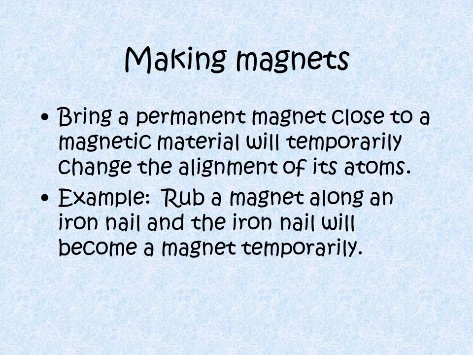 Making magnets Bring a permanent magnet close to a magnetic material will temporarily change the alignment of its atoms.