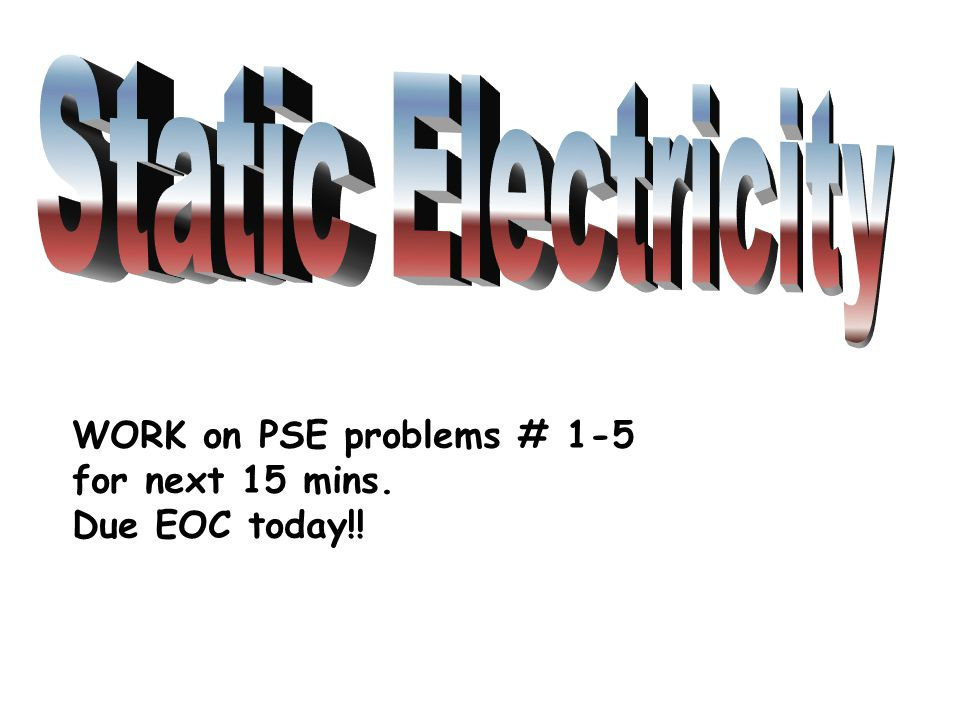 Static Electricity WORK on PSE problems # 1-5 for next 15 mins.