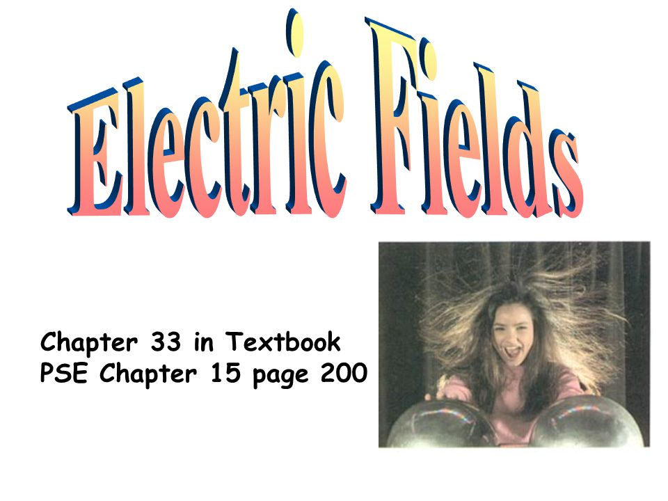 Electric Fields Chapter 33 in Textbook PSE Chapter 15 page 200