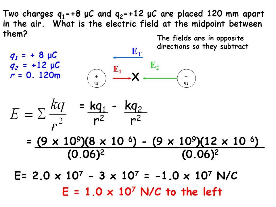 r2 r2 X = kq1 - kq2 = (9 x 109)(8 x 10-6) - (9 x 109)(12 x 10-6)