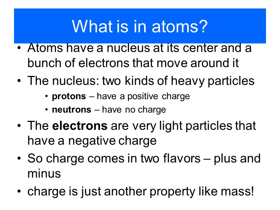 What is in atoms Atoms have a nucleus at its center and a bunch of electrons that move around it. The nucleus: two kinds of heavy particles.