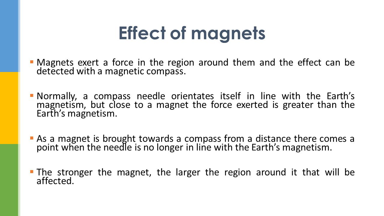Effect of magnets Magnets exert a force in the region around them and the effect can be detected with a magnetic compass.