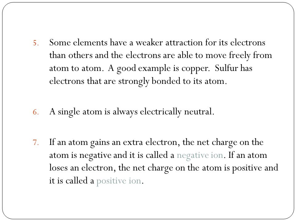 Some elements have a weaker attraction for its electrons than others and the electrons are able to move freely from atom to atom. A good example is copper. Sulfur has electrons that are strongly bonded to its atom.