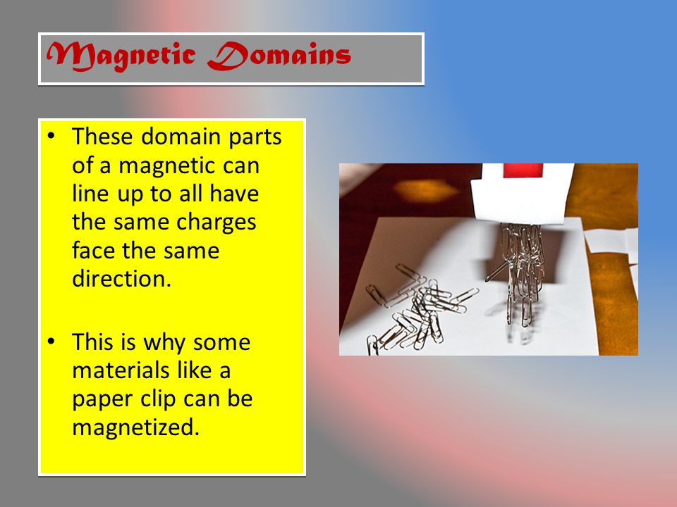 Magnetic Domains These domain parts of a magnetic can line up to all have the same charges face the same direction.