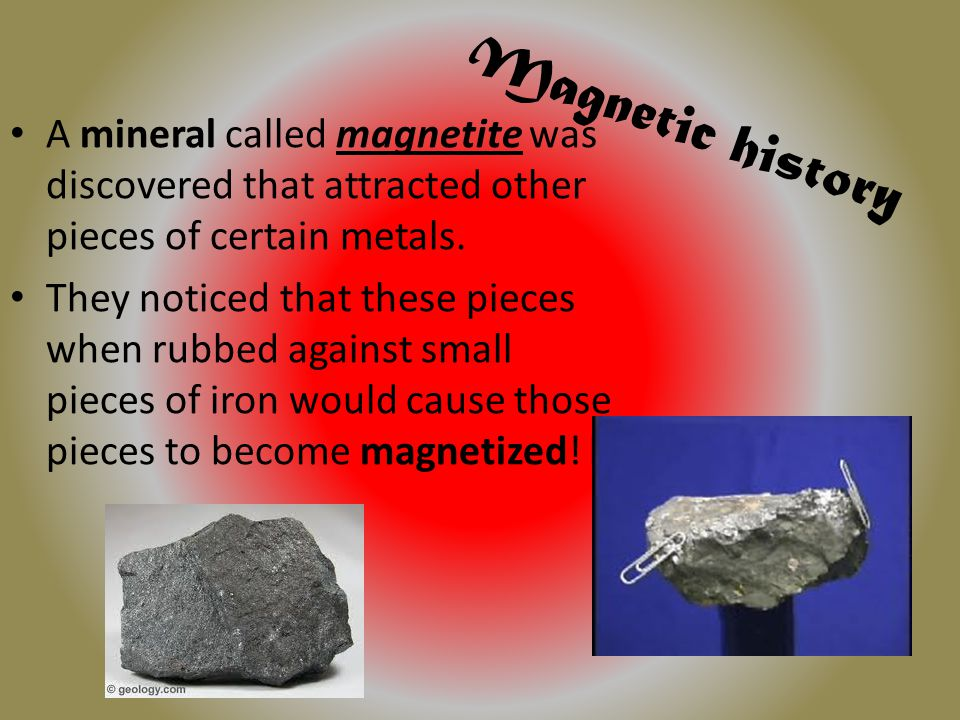 Magnetic history A mineral called magnetite was discovered that attracted other pieces of certain metals.