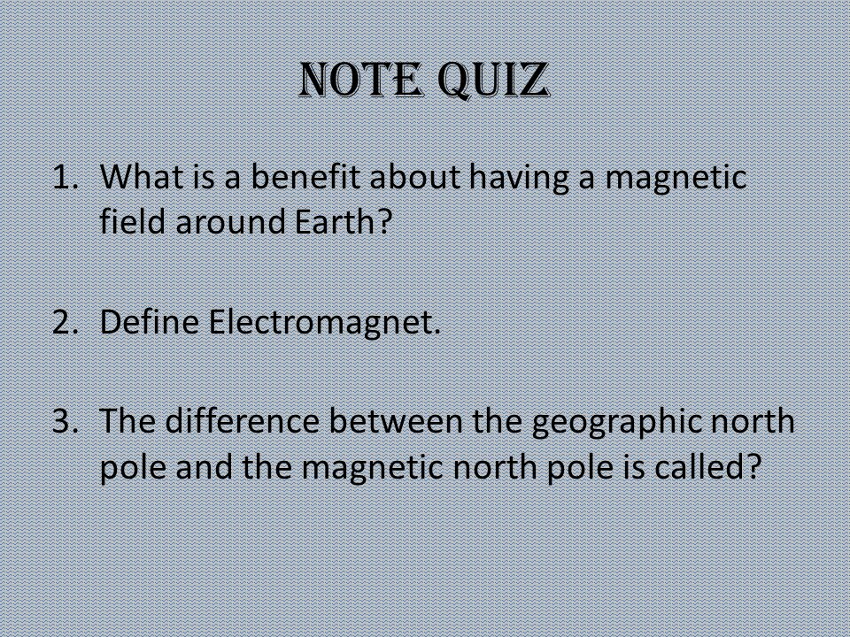 Note Quiz What is a benefit about having a magnetic field around Earth Define Electromagnet.