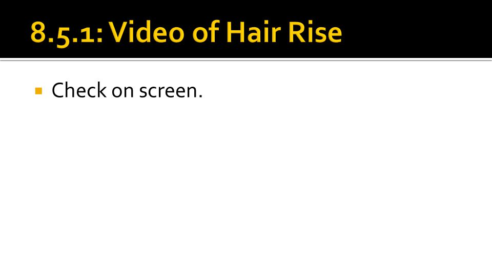 8.5.1: Video of Hair Rise Check on screen.