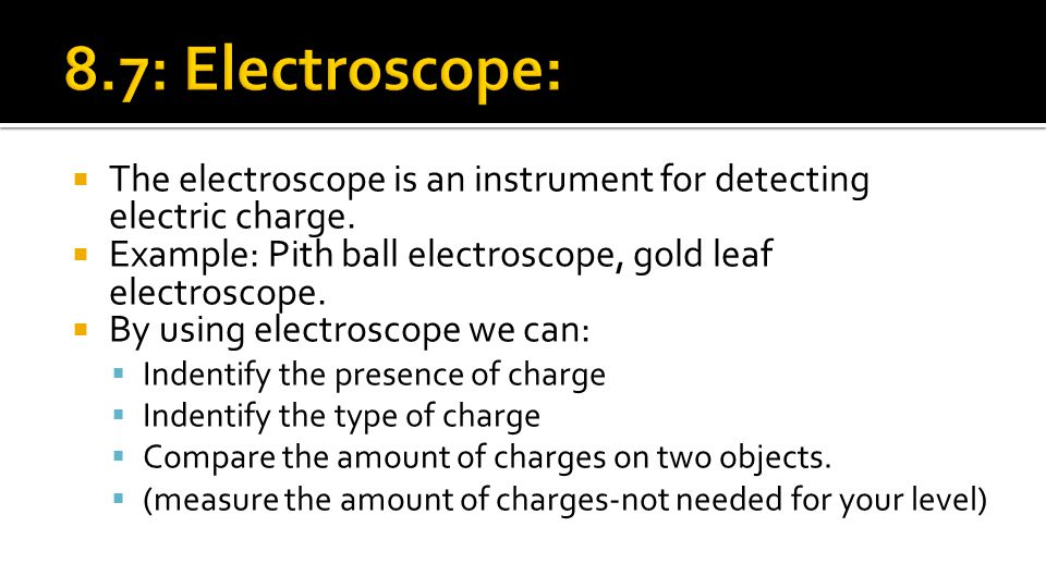 8.7: Electroscope: The electroscope is an instrument for detecting electric charge. Example: Pith ball electroscope, gold leaf electroscope.