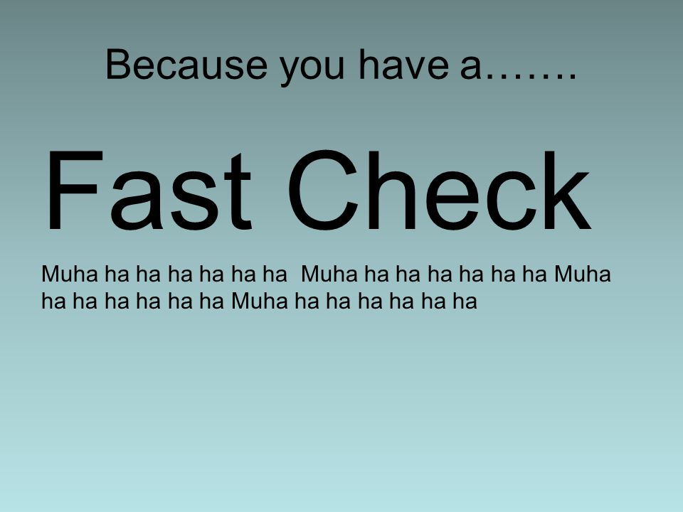 Fast Check Because you have a…….