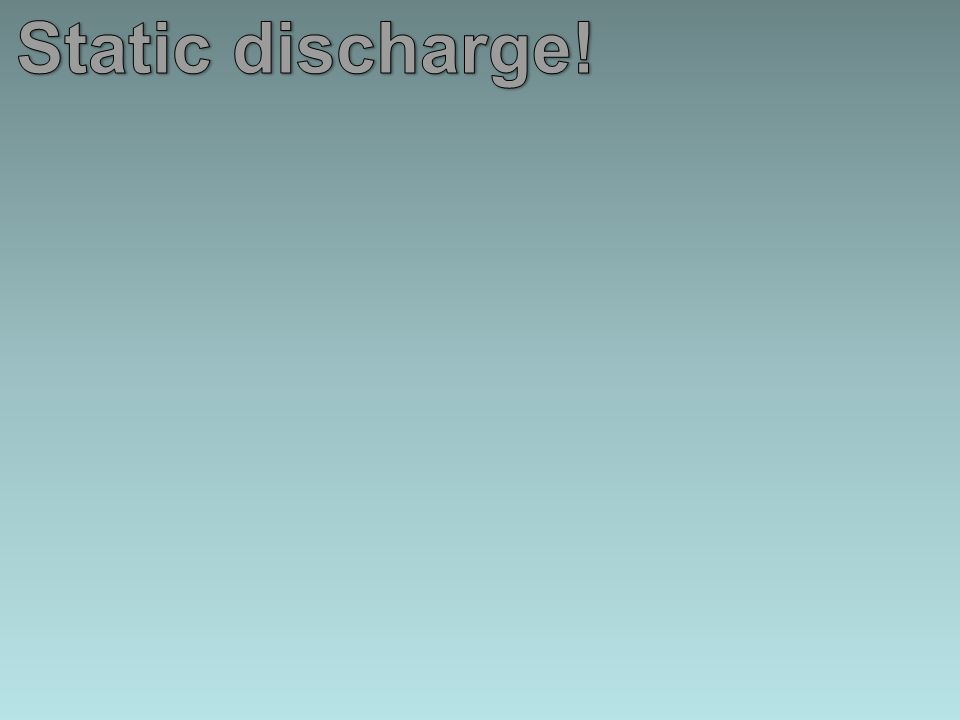 Static discharge!