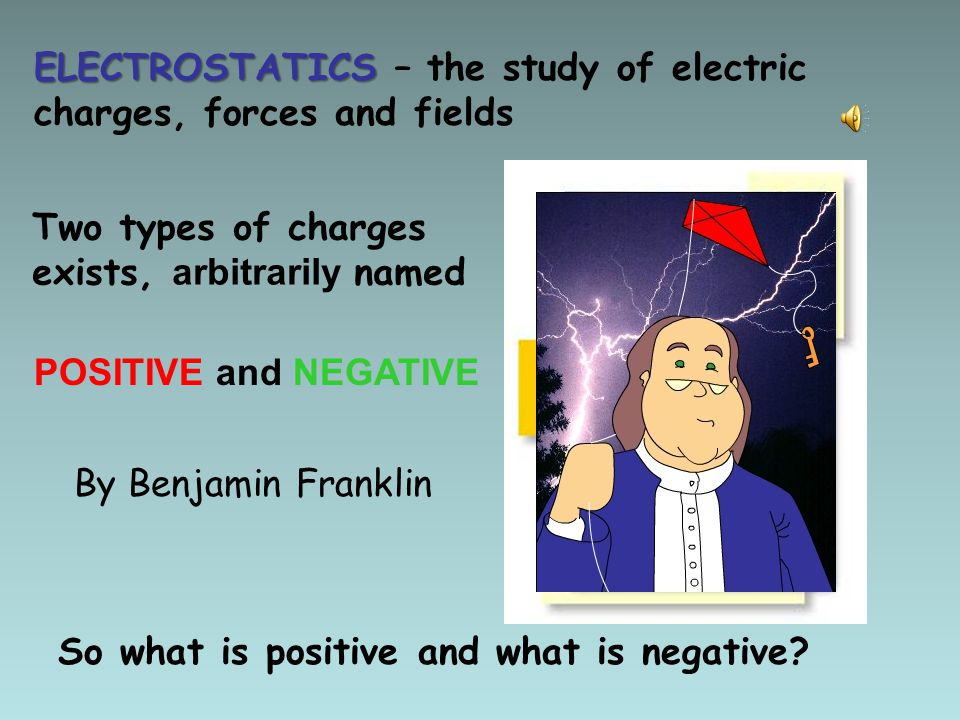 ELECTROSTATICS – the study of electric charges, forces and fields