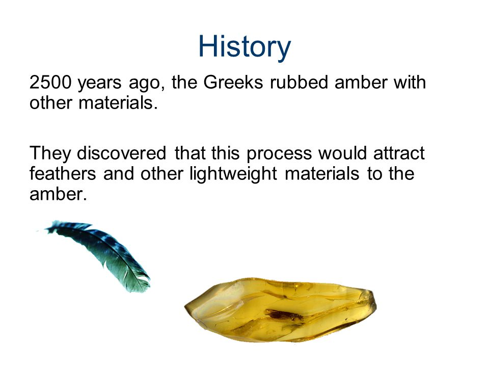 History 2500 years ago, the Greeks rubbed amber with other materials.