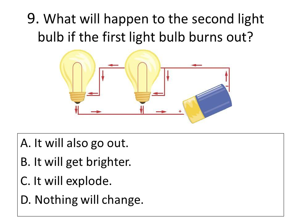 9. What will happen to the second light bulb if the first light bulb burns out